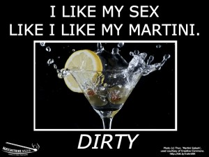 I like my sex like I like my martini. Dirty. - Matchstrike Media